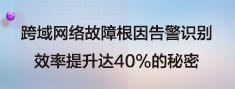 跨域网络故障根因告警识别效率提升达40%的秘密.png
