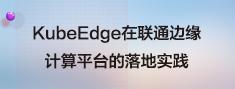 KubeEdge在联通边缘计算平台的落地实践.png