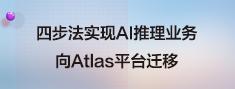 四步法实现AI推理业务向Atlas平台迁移.png