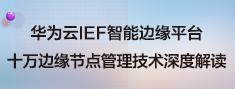 华为云IEF智能边缘平台十万边缘节点管理技术深度解读.png
