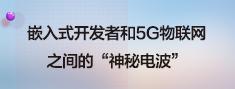 """嵌入式开发者和5G物联网之间的""""神秘电波""""小.png"""